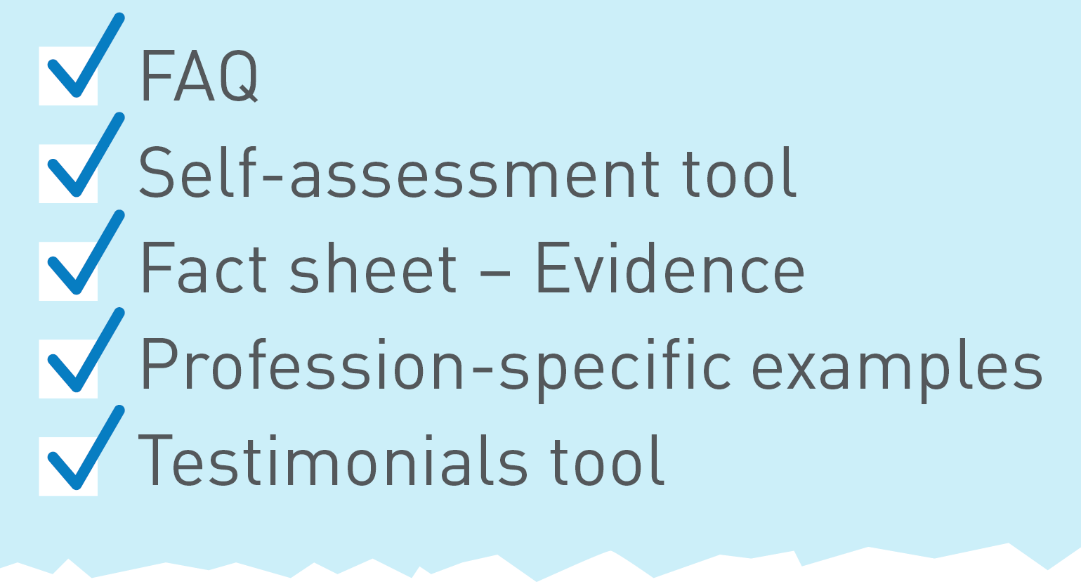 Checklist - FAQ - Self-assessment tool - Fact sheet evidence - Profession-specific examples - Testimonial tool